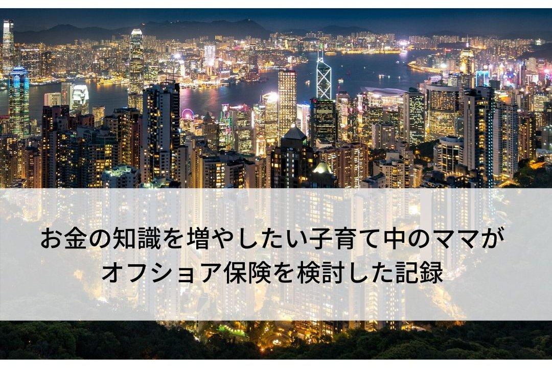 子育て中のママがオフショア保険(香港)を検討してみた